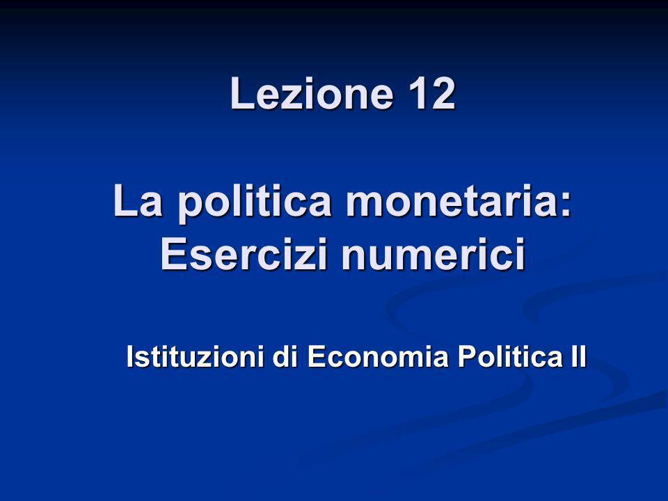 Lezione 12 La politica monetaria: Esercizi numerici Istituzioni di Economia Politica II