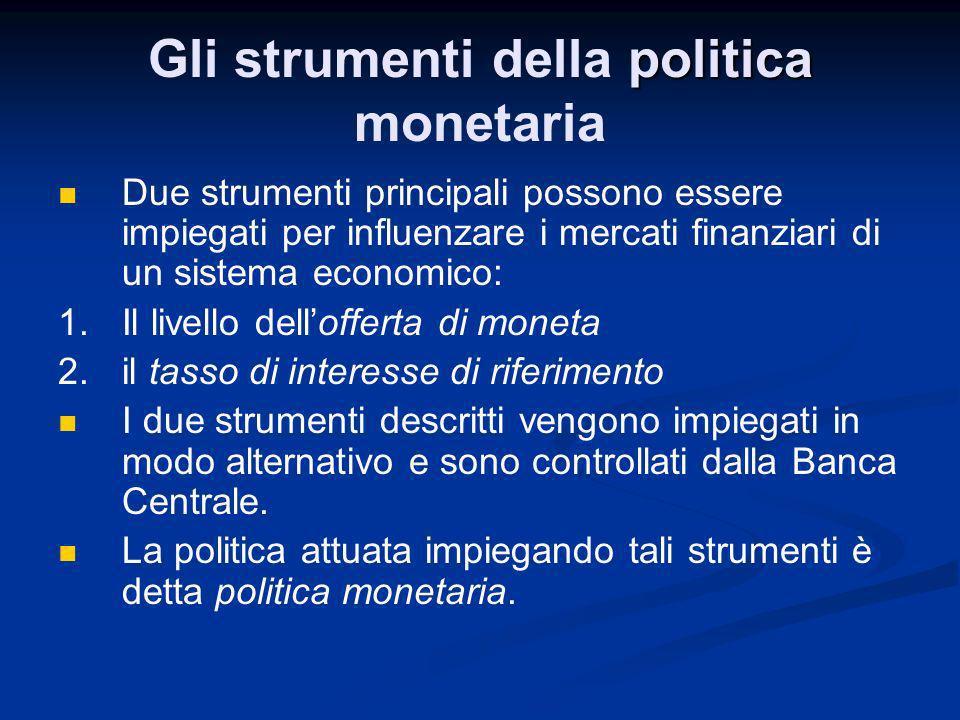 politica Gli strumenti della politica monetaria Due strumenti principali possono essere impiegati per influenzare i mercati finanziari di un sistema e