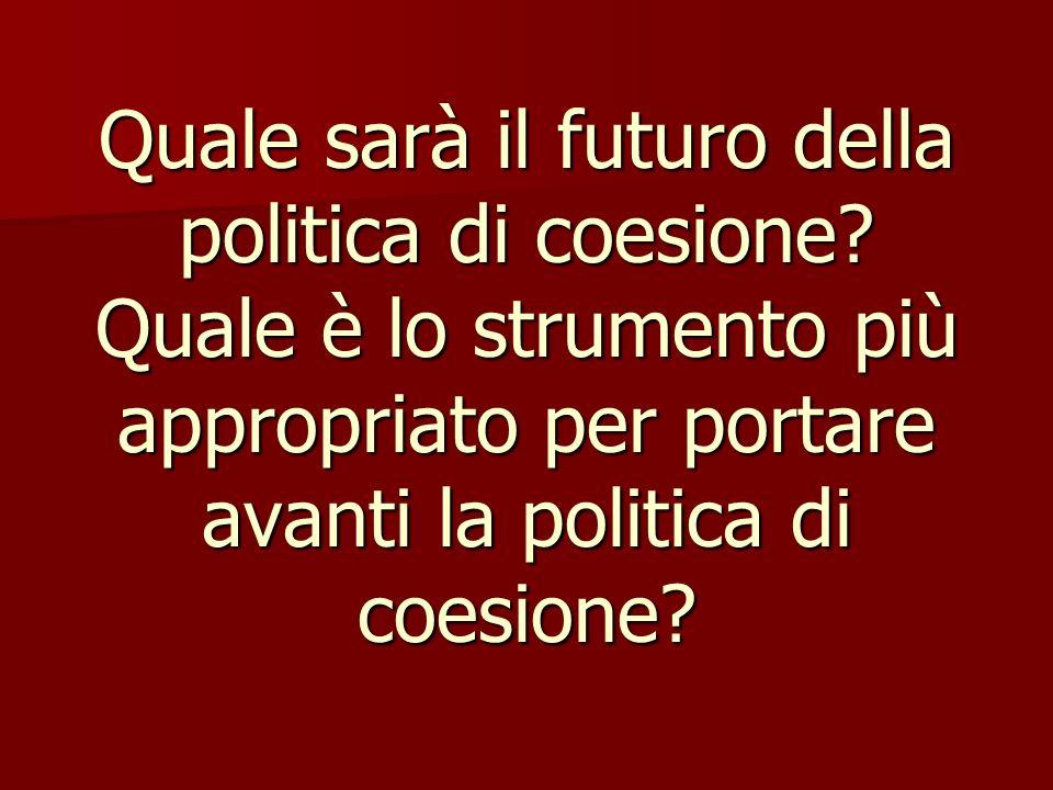 Quale sarà il futuro della politica di coesione? Quale è lo strumento più appropriato per portare avanti la politica di coesione?