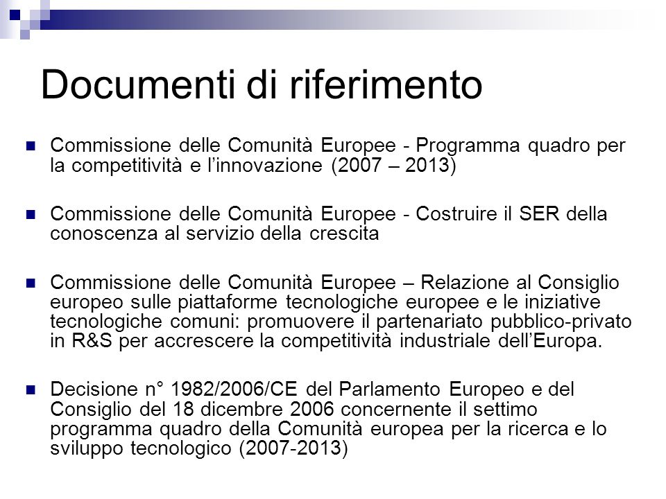Documenti di riferimento Commissione delle Comunità Europee - Programma quadro per la competitività e linnovazione (2007 – 2013) Commissione delle Comunità Europee - Costruire il SER della conoscenza al servizio della crescita Commissione delle Comunità Europee – Relazione al Consiglio europeo sulle piattaforme tecnologiche europee e le iniziative tecnologiche comuni: promuovere il partenariato pubblico-privato in R&S per accrescere la competitività industriale dellEuropa.