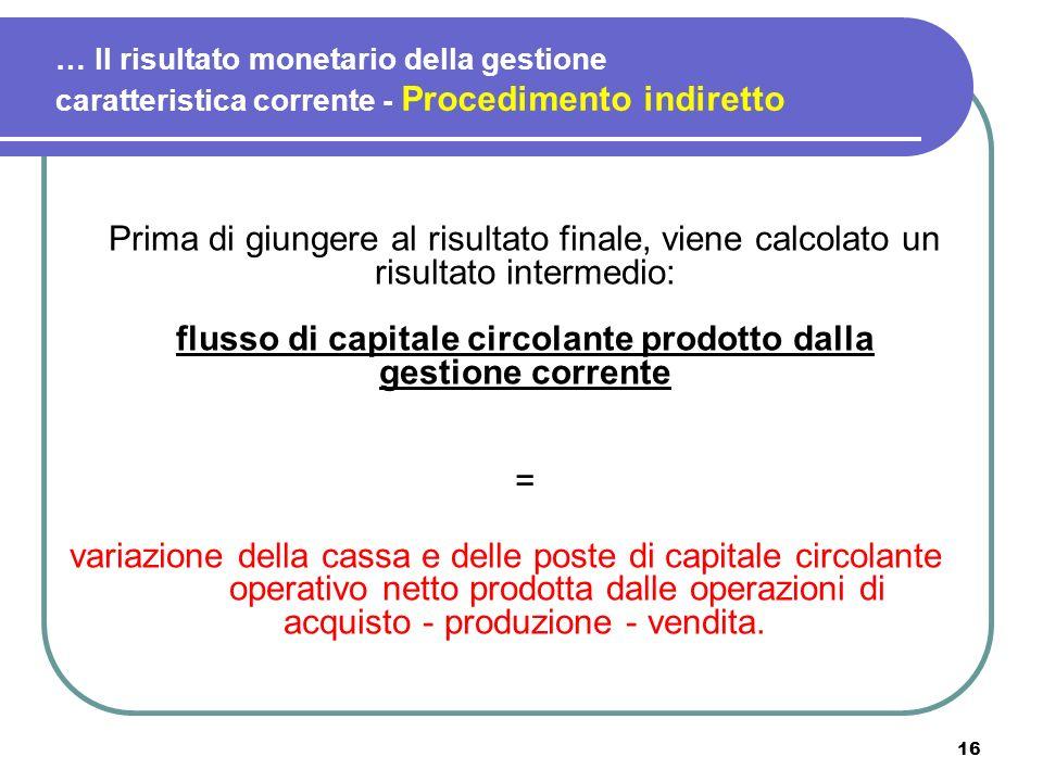 16 … Il risultato monetario della gestione caratteristica corrente - Procedimento indiretto Prima di giungere al risultato finale, viene calcolato un