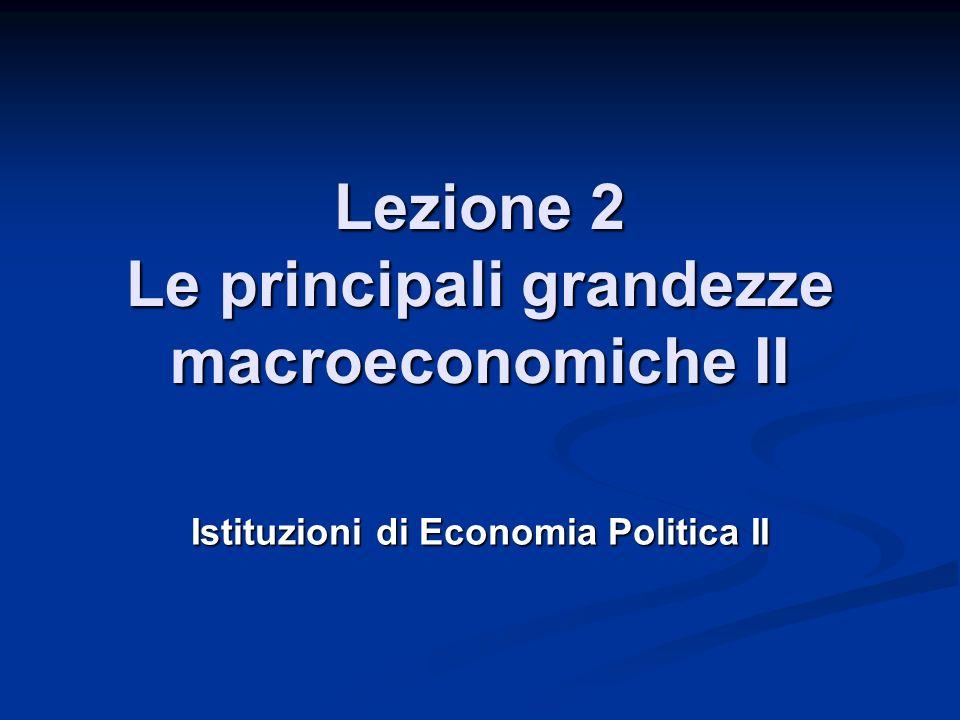 Lezione 2 Le principali grandezze macroeconomiche II Istituzioni di Economia Politica II