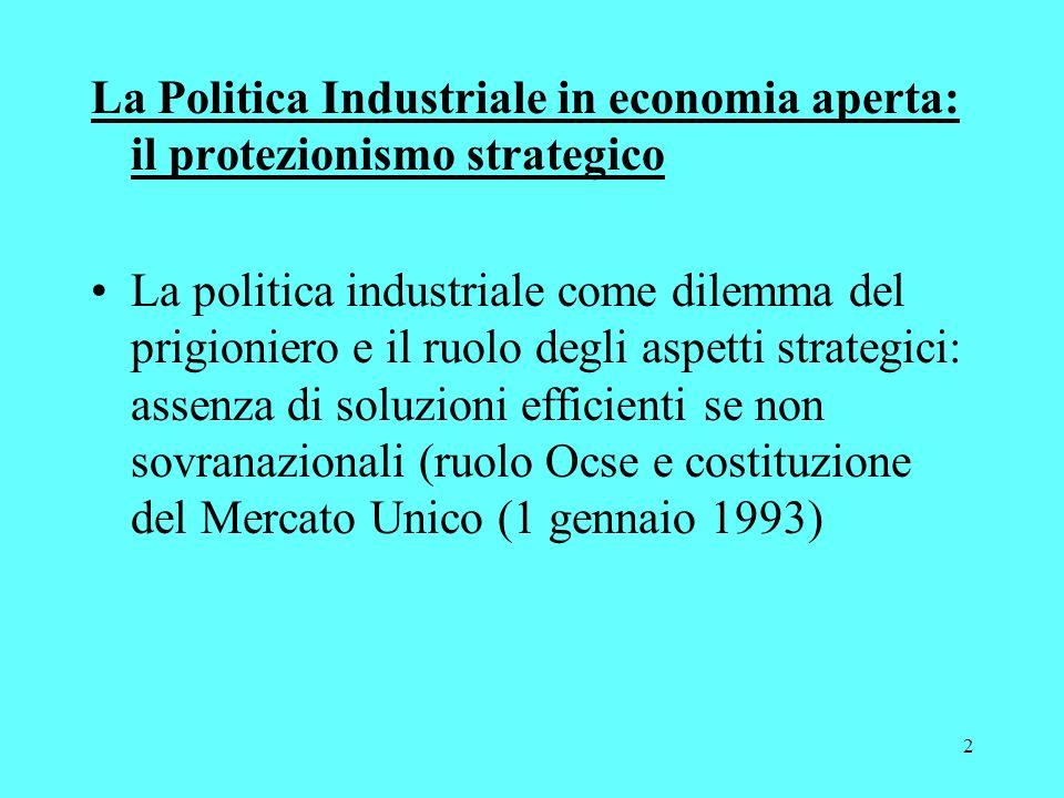 2 La Politica Industriale in economia aperta: il protezionismo strategico La politica industriale come dilemma del prigioniero e il ruolo degli aspetti strategici: assenza di soluzioni efficienti se non sovranazionali (ruolo Ocse e costituzione del Mercato Unico (1 gennaio 1993)