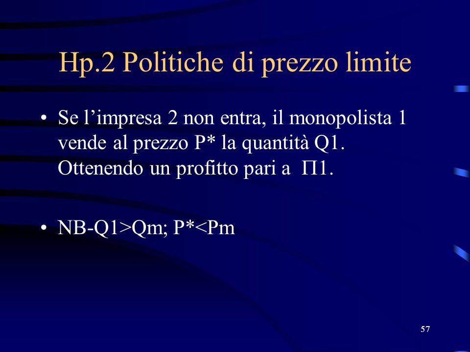 57 Hp.2 Politiche di prezzo limite Se limpresa 2 non entra, il monopolista 1 vende al prezzo P* la quantità Q1. Ottenendo un profitto pari a 1. NB-Q1>