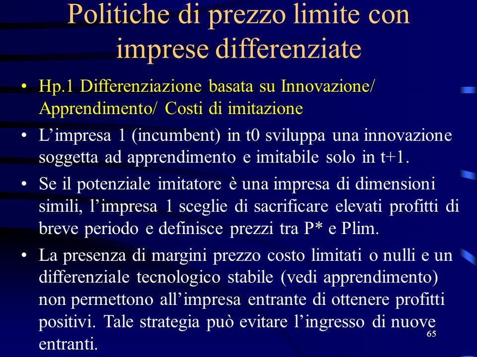 65 Politiche di prezzo limite con imprese differenziate Hp.1 Differenziazione basata su Innovazione/ Apprendimento/ Costi di imitazione Limpresa 1 (incumbent) in t0 sviluppa una innovazione soggetta ad apprendimento e imitabile solo in t+1.