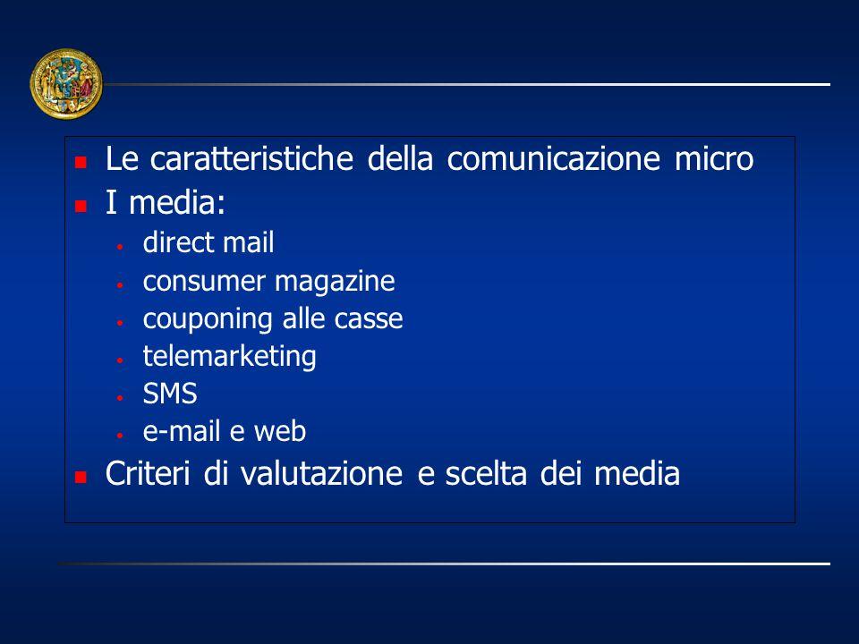 Le caratteristiche della comunicazione micro I media: direct mail consumer magazine couponing alle casse telemarketing SMS e-mail e web Criteri di val