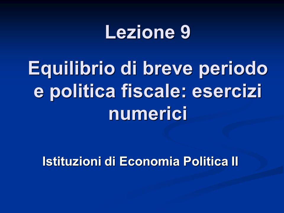 Lezione 9 Equilibrio di breve periodo e politica fiscale: esercizi numerici Istituzioni di Economia Politica II