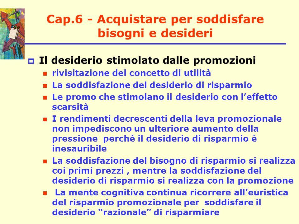 Cap.6 - Acquistare per soddisfare bisogni e desideri Il desiderio stimolato dalle promozioni rivisitazione del concetto di utilità La soddisfazione de