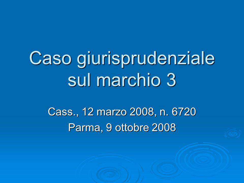 Caso giurisprudenziale sul marchio 3 Cass., 12 marzo 2008, n. 6720 Parma, 9 ottobre 2008