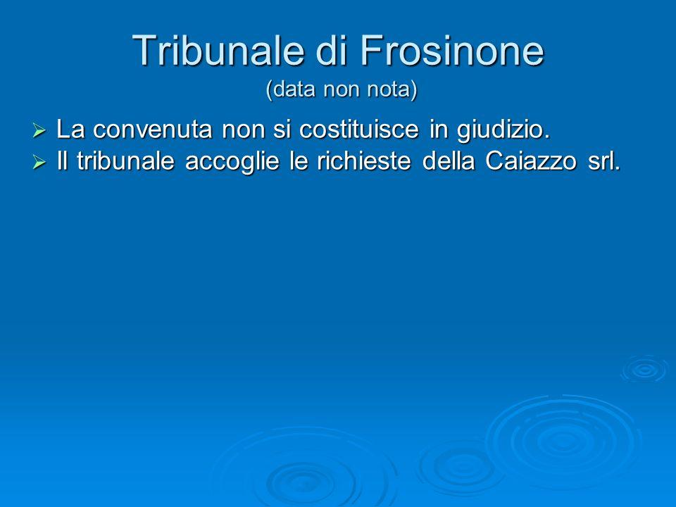 Tribunale di Frosinone (data non nota) La convenuta non si costituisce in giudizio. La convenuta non si costituisce in giudizio. Il tribunale accoglie