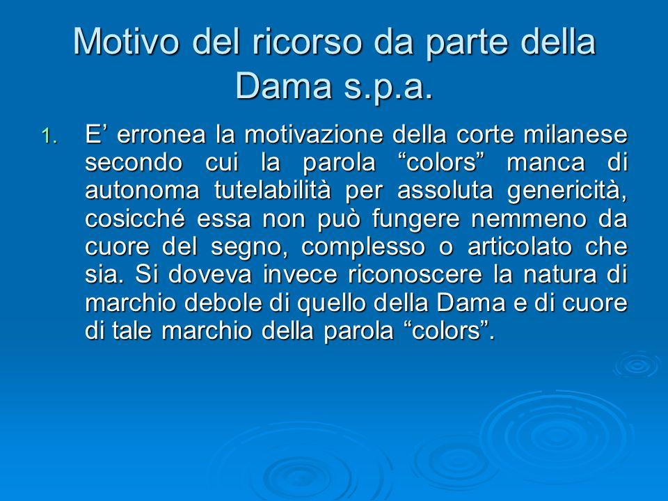 Motivo del ricorso da parte della Dama s.p.a. 1. E erronea la motivazione della corte milanese secondo cui la parola colors manca di autonoma tutelabi