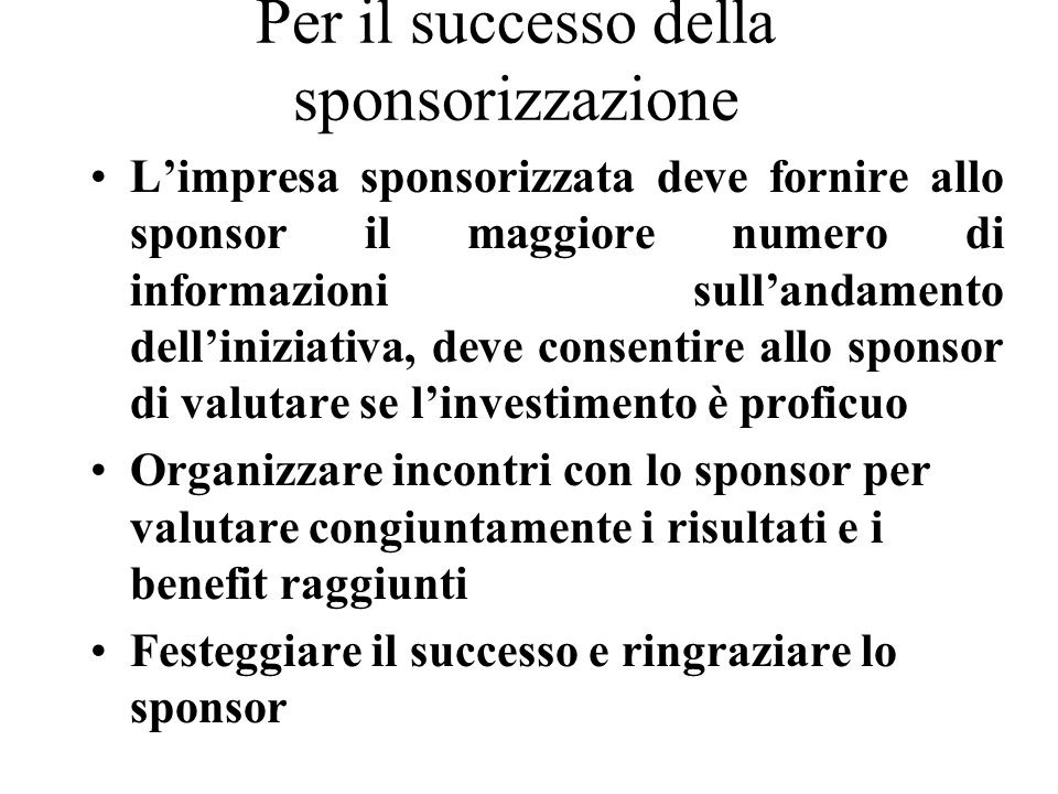Per il successo della sponsorizzazione Limpresa sponsorizzata deve fornire allo sponsor il maggiore numero di informazioni sullandamento delliniziativa, deve consentire allo sponsor di valutare se linvestimento è proficuo Organizzare incontri con lo sponsor per valutare congiuntamente i risultati e i benefit raggiunti Festeggiare il successo e ringraziare lo sponsor