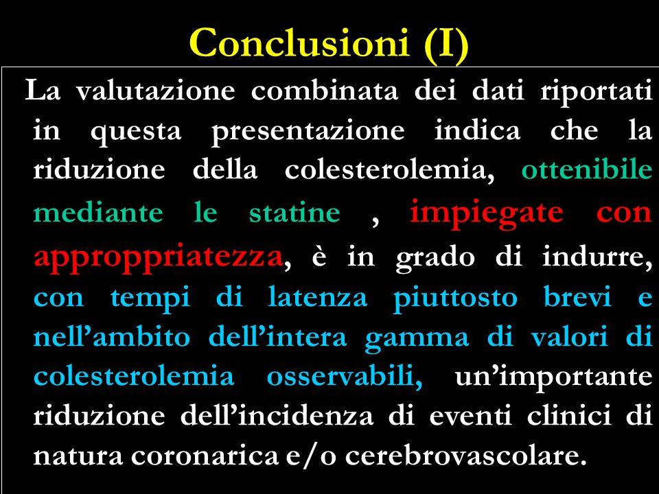 Conclusioni (I) La valutazione combinata dei dati riportati in questa presentazione indica che la riduzione della colesterolemia, ottenibile mediante le statine, impiegate con approppriatezza, è in grado di indurre, con tempi di latenza piuttosto brevi e nellambito dellintera gamma di valori di colesterolemia osservabili, unimportante riduzione dellincidenza di eventi clinici di natura coronarica e/o cerebrovascolare.