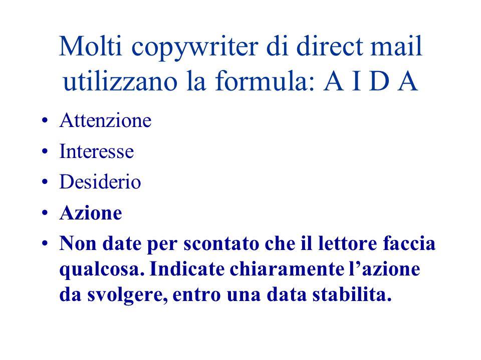 Molti copywriter di direct mail utilizzano la formula: A I D A Attenzione Interesse Desiderio Azione Non date per scontato che il lettore faccia qualc
