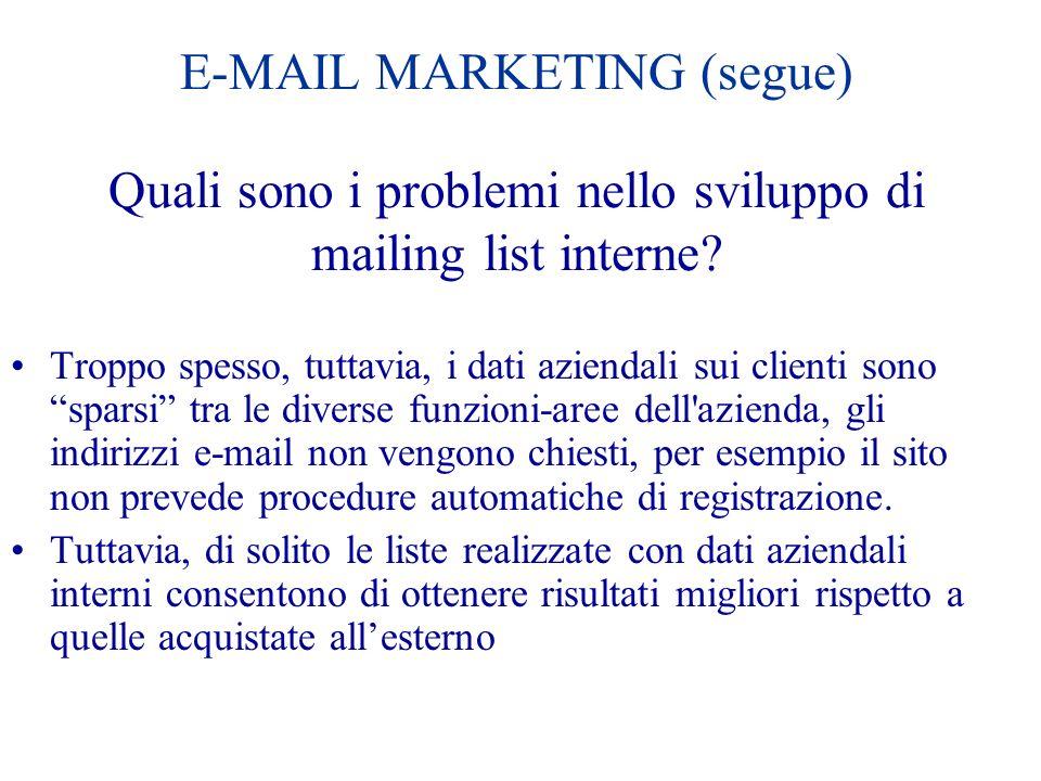 E-MAIL MARKETING (segue) Quali sono i problemi nello sviluppo di mailing list interne? Troppo spesso, tuttavia, i dati aziendali sui clienti sono spar