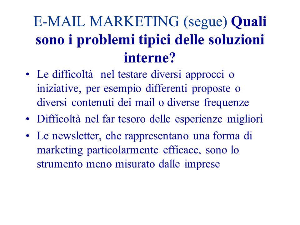 E-MAIL MARKETING (segue) Quali sono i problemi tipici delle soluzioni interne? Le difficoltà nel testare diversi approcci o iniziative, per esempio di