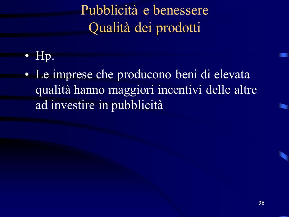36 Pubblicità e benessere Qualità dei prodotti Hp. Le imprese che producono beni di elevata qualità hanno maggiori incentivi delle altre ad investire