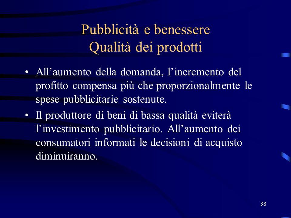 38 Pubblicità e benessere Qualità dei prodotti Allaumento della domanda, lincremento del profitto compensa più che proporzionalmente le spese pubblici