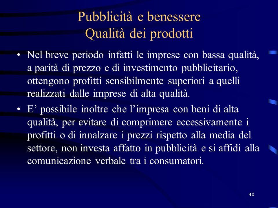 40 Pubblicità e benessere Qualità dei prodotti Nel breve periodo infatti le imprese con bassa qualità, a parità di prezzo e di investimento pubblicita