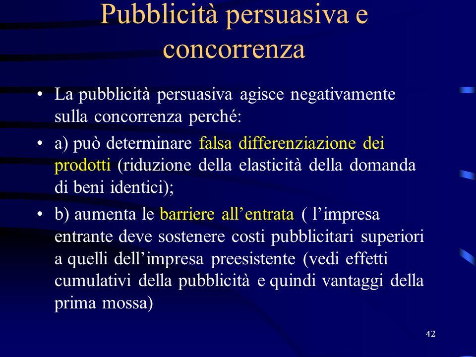 42 Pubblicità persuasiva e concorrenza La pubblicità persuasiva agisce negativamente sulla concorrenza perché: a) può determinare falsa differenziazio