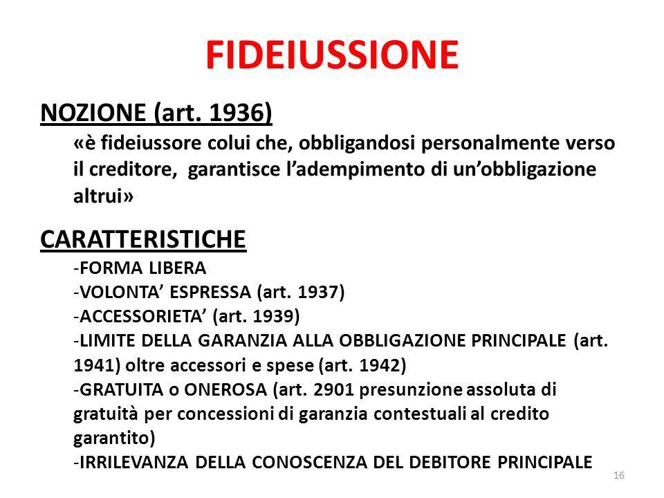 FIDEIUSSIONE NOZIONE (art. 1936) «è fideiussore colui che, obbligandosi personalmente verso il creditore, garantisce ladempimento di unobbligazione al