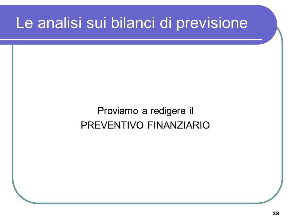 38 Le analisi sui bilanci di previsione Proviamo a redigere il PREVENTIVO FINANZIARIO