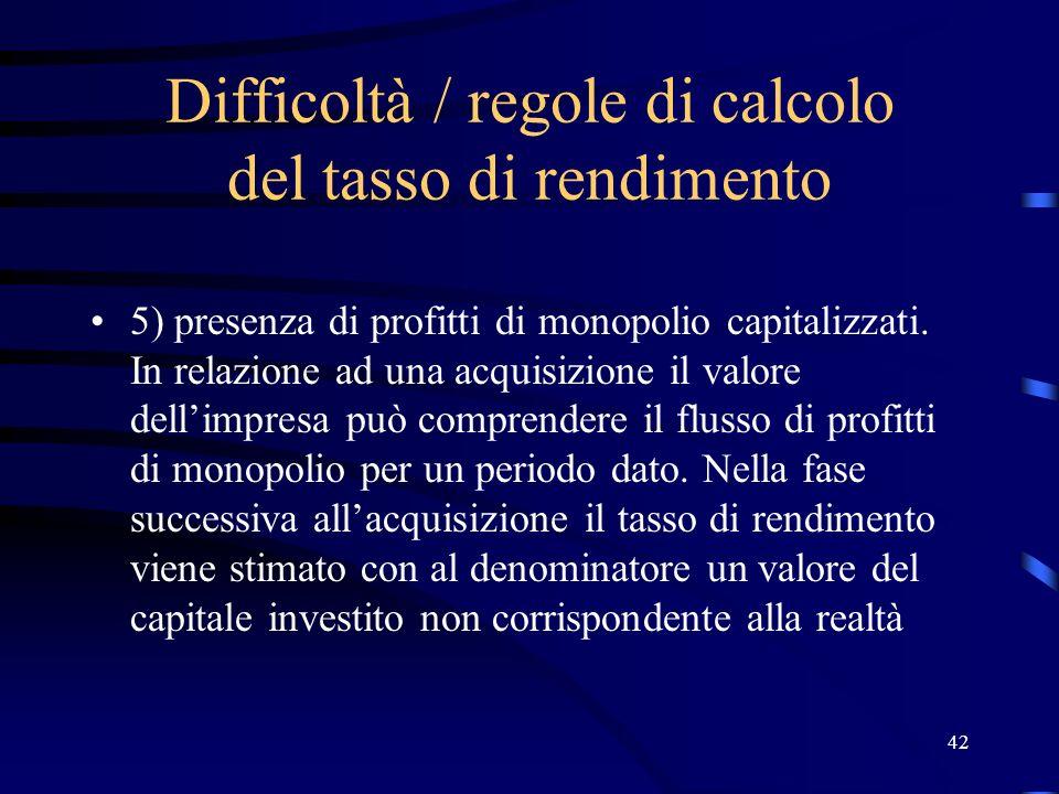42 Difficoltà / regole di calcolo del tasso di rendimento 5) presenza di profitti di monopolio capitalizzati. In relazione ad una acquisizione il valo
