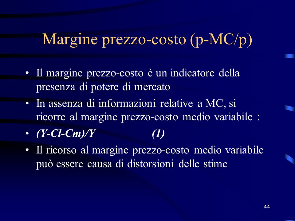 44 Margine prezzo-costo (p-MC/p) Il margine prezzo-costo è un indicatore della presenza di potere di mercato In assenza di informazioni relative a MC,