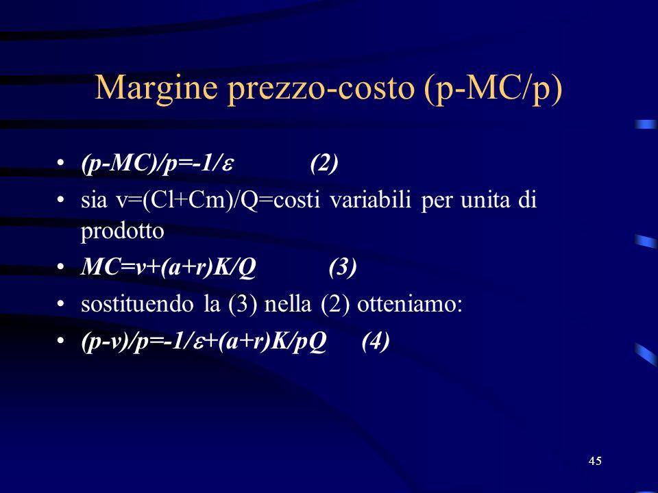 45 Margine prezzo-costo (p-MC/p) (p-MC)/p=-1/ (2) sia v=(Cl+Cm)/Q=costi variabili per unita di prodotto MC=v+(a+r)K/Q (3) sostituendo la (3) nella (2)