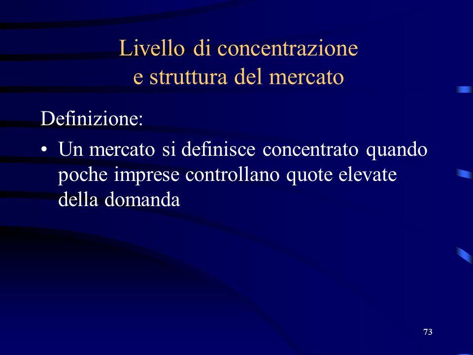 73 Livello di concentrazione e struttura del mercato Definizione: Un mercato si definisce concentrato quando poche imprese controllano quote elevate d