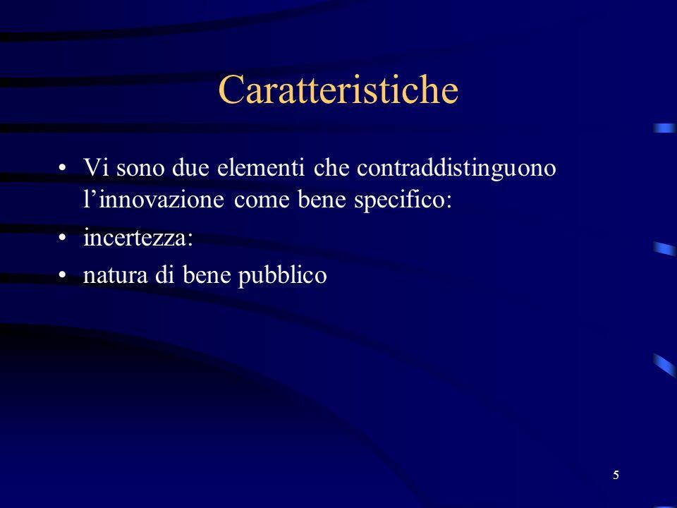 5 Caratteristiche Vi sono due elementi che contraddistinguono linnovazione come bene specifico: incertezza: natura di bene pubblico