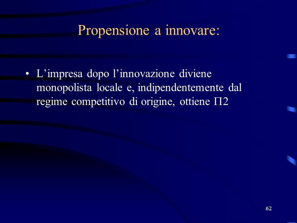 62 Propensione a innovare: Limpresa dopo linnovazione diviene monopolista locale e, indipendentemente dal regime competitivo di origine, ottiene 2
