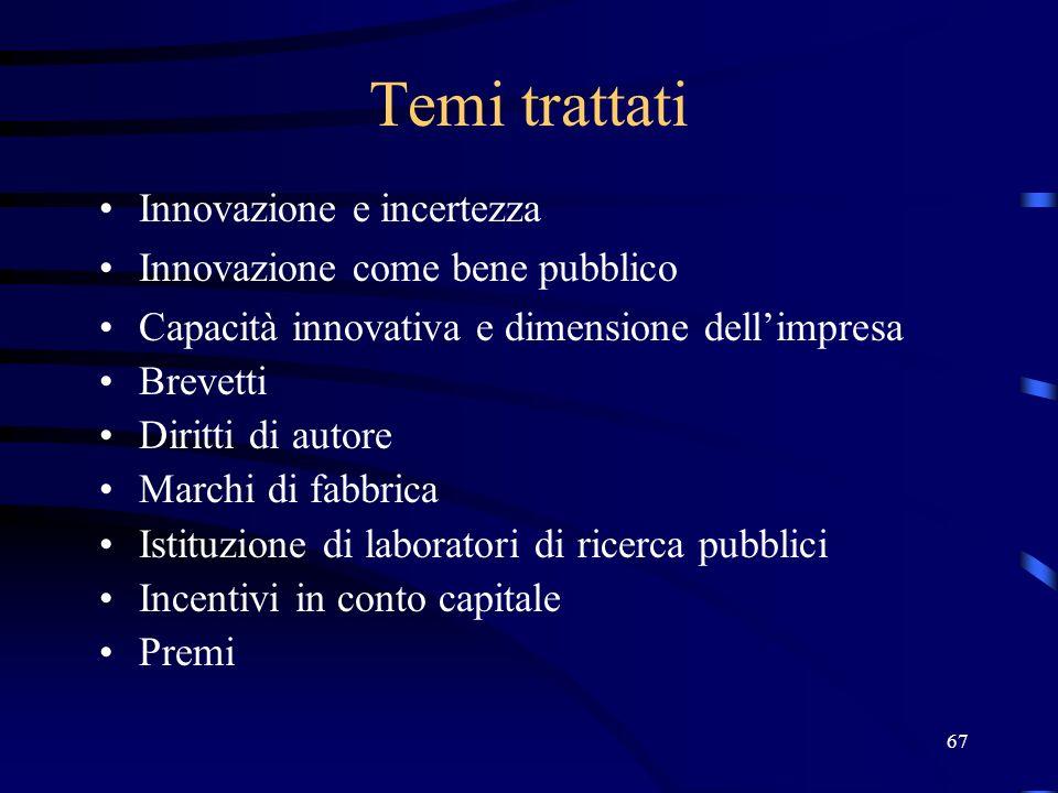 67 Temi trattati Innovazione e incertezza Innovazione come bene pubblico Capacità innovativa e dimensione dellimpresa Brevetti Diritti di autore Marchi di fabbrica Istituzione di laboratori di ricerca pubblici Incentivi in conto capitale Premi