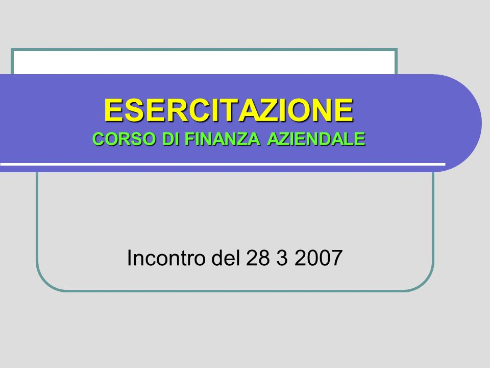 ESERCITAZIONE CORSO DI FINANZA AZIENDALE Incontro del 28 3 2007