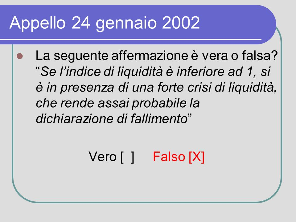 Appello 24 gennaio 2002 La seguente affermazione è vera o falsa Se lindice di liquidità è inferiore ad 1, si è in presenza di una forte crisi di liquidità, che rende assai probabile la dichiarazione di fallimento Vero [ ] Falso [X]