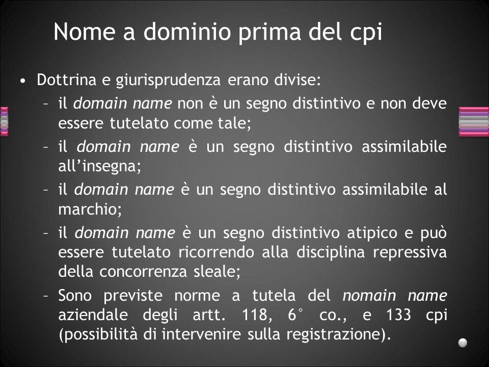 Nome a dominio prima del cpi Dottrina e giurisprudenza erano divise: –il domain name non è un segno distintivo e non deve essere tutelato come tale; –