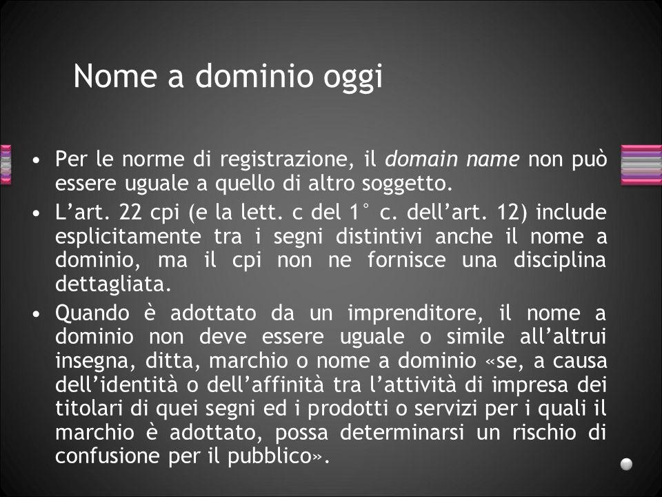 Nome a dominio oggi Per le norme di registrazione, il domain name non può essere uguale a quello di altro soggetto. Lart. 22 cpi (e la lett. c del 1°