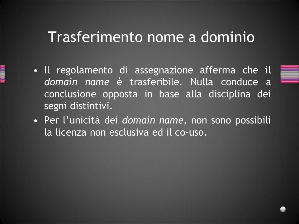Trasferimento nome a dominio Il regolamento di assegnazione afferma che il domain name è trasferibile. Nulla conduce a conclusione opposta in base all