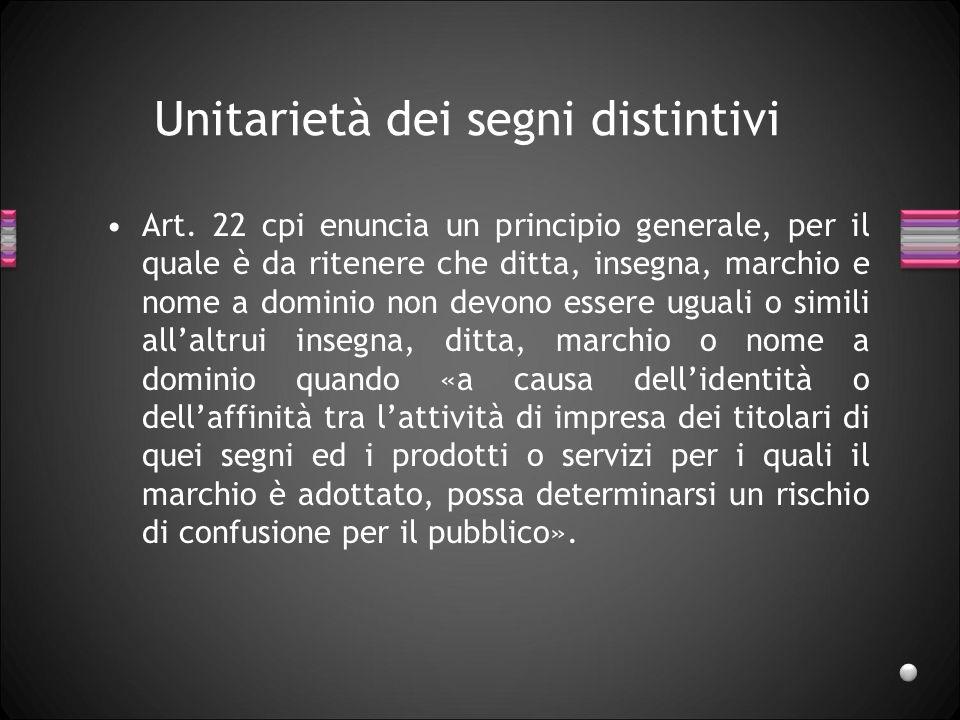 Unitarietà dei segni distintivi Art. 22 cpi enuncia un principio generale, per il quale è da ritenere che ditta, insegna, marchio e nome a dominio non