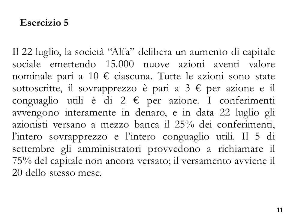 Università degli Studi di Parma 11 Il 22 luglio, la società Alfa delibera un aumento di capitale sociale emettendo 15.000 nuove azioni aventi valore nominale pari a 10 ciascuna.