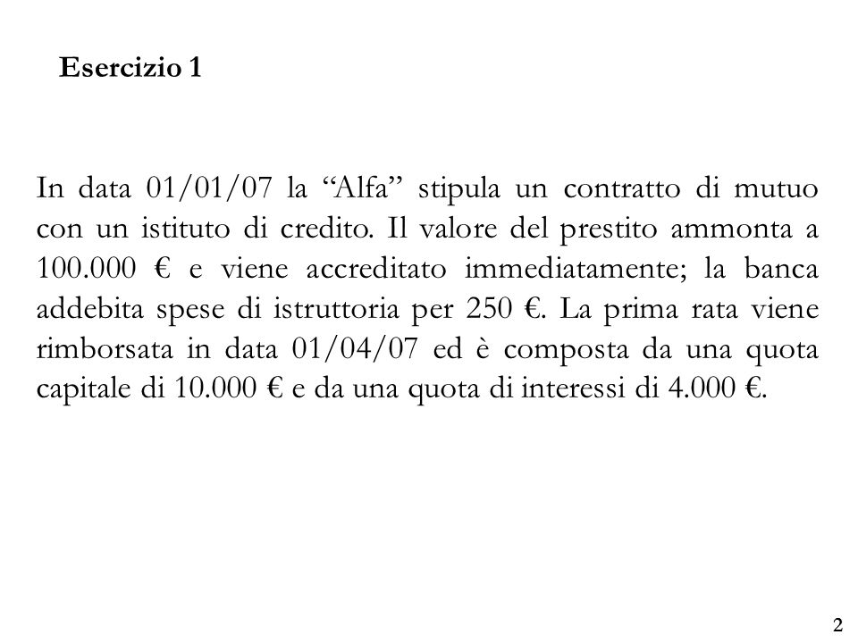 Università degli Studi di Parma Esercizio 1 3 DiversiaBanca c/c 14.000 Mutui passivi10.000 Interessi passivi su mutui 4.000 1/4 Banca c/caMutui passivi100.000 Spese di istruttoriaaBanca c/c 250 1/1