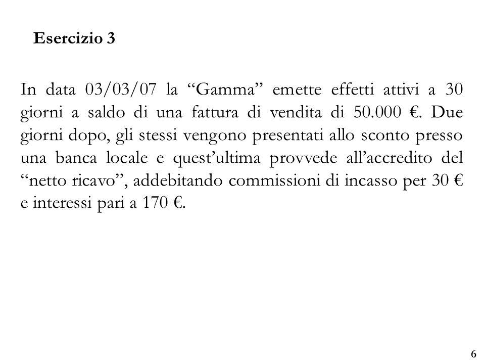 Università degli Studi di Parma Esercizio 3 6 In data 03/03/07 la Gamma emette effetti attivi a 30 giorni a saldo di una fattura di vendita di 50.000.