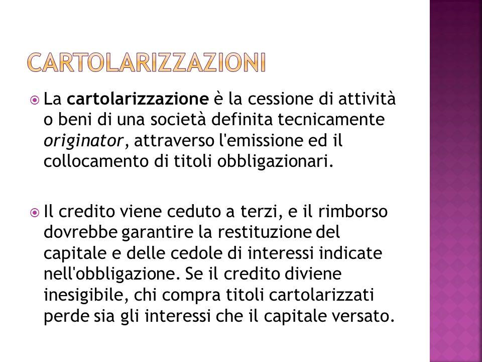 La cartolarizzazione è la cessione di attività o beni di una società definita tecnicamente originator, attraverso l'emissione ed il collocamento di ti