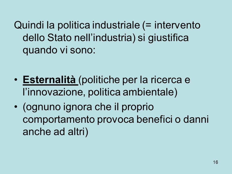 16 Quindi la politica industriale (= intervento dello Stato nellindustria) si giustifica quando vi sono: Esternalità (politiche per la ricerca e linno