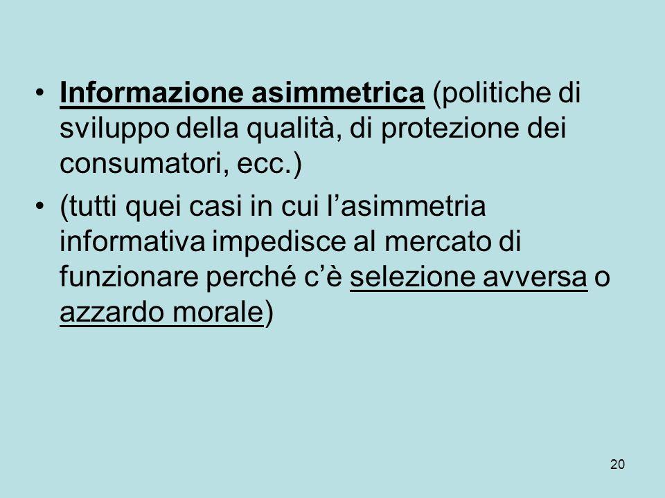 20 Informazione asimmetrica (politiche di sviluppo della qualità, di protezione dei consumatori, ecc.) (tutti quei casi in cui lasimmetria informativa impedisce al mercato di funzionare perché cè selezione avversa o azzardo morale)