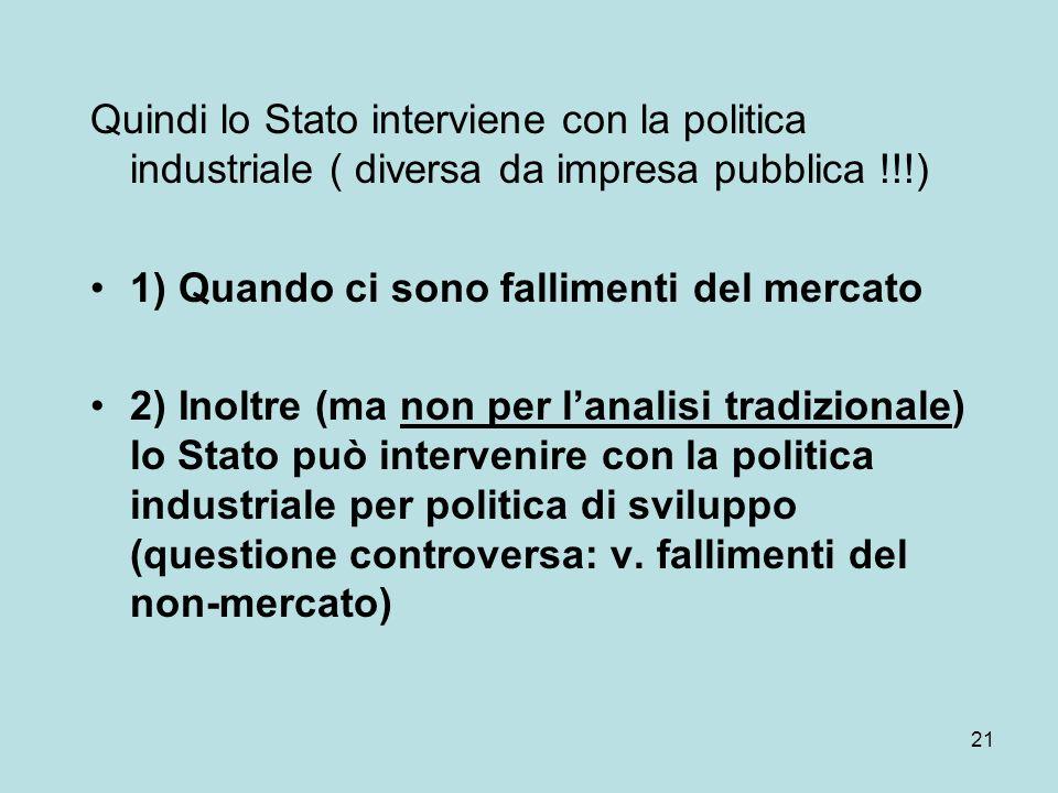 21 Quindi lo Stato interviene con la politica industriale ( diversa da impresa pubblica !!!) 1) Quando ci sono fallimenti del mercato 2) Inoltre (ma n