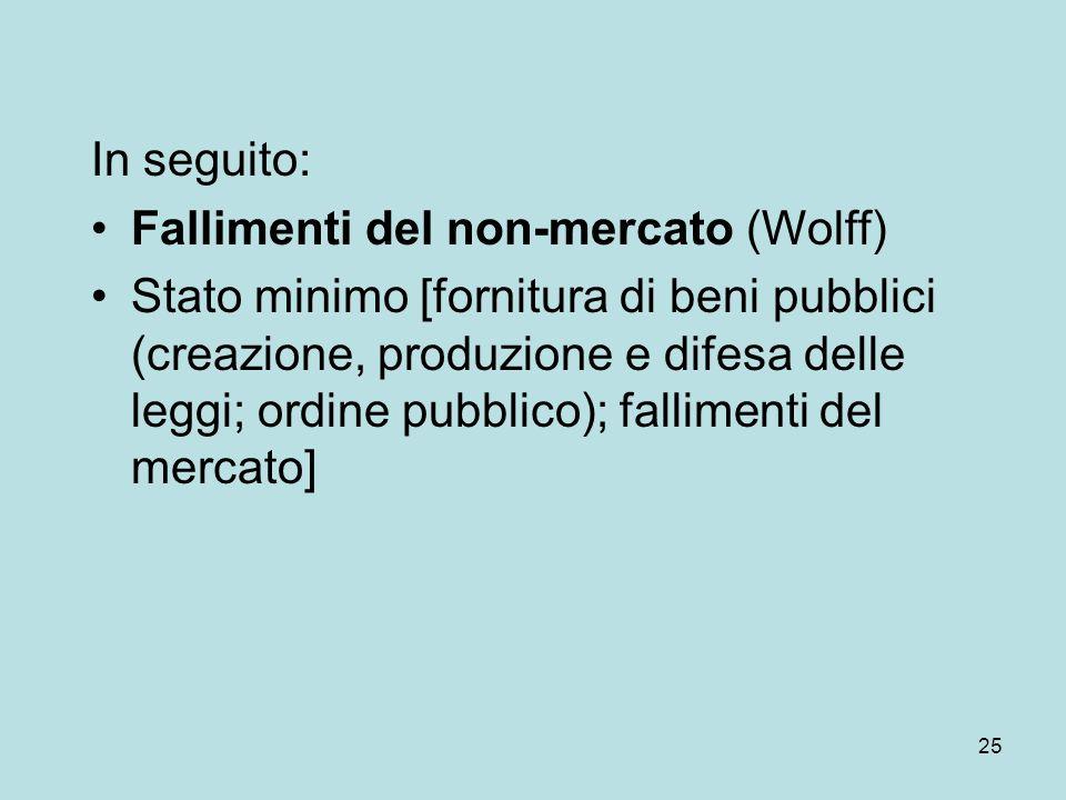 25 In seguito: Fallimenti del non-mercato (Wolff) Stato minimo [fornitura di beni pubblici (creazione, produzione e difesa delle leggi; ordine pubblico); fallimenti del mercato]