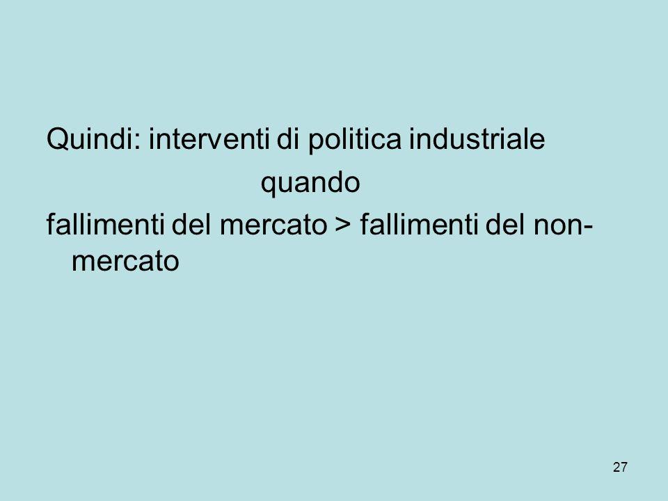 27 Quindi: interventi di politica industriale quando fallimenti del mercato > fallimenti del non- mercato