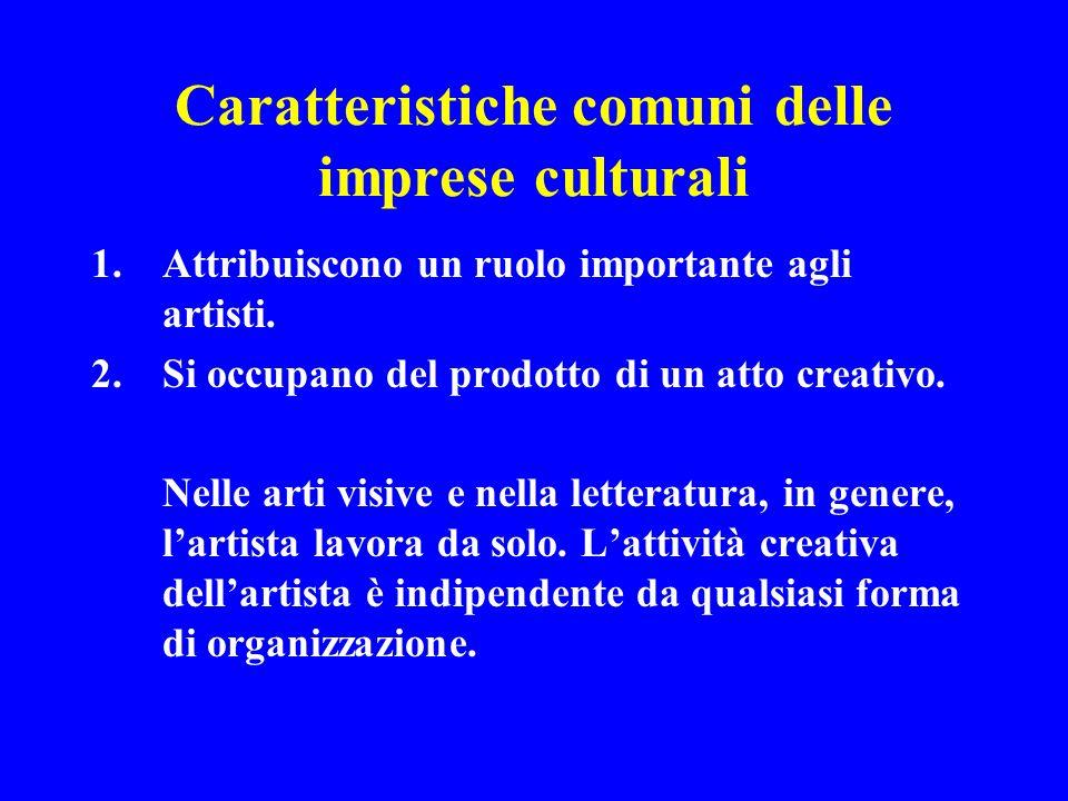Caratteristiche comuni delle imprese culturali 1.Attribuiscono un ruolo importante agli artisti. 2.Si occupano del prodotto di un atto creativo. Nelle