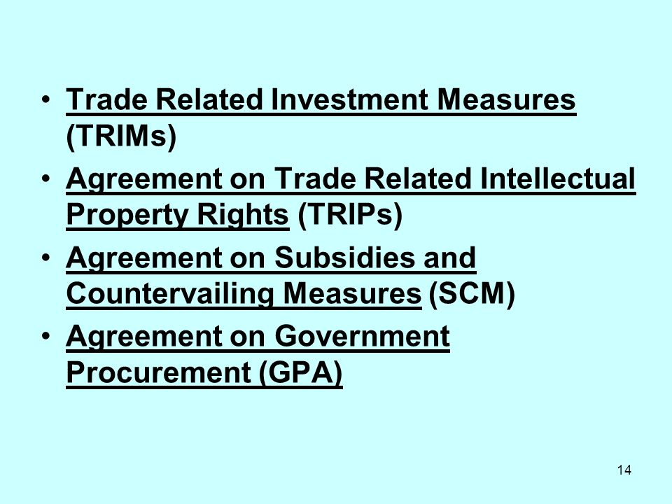 14 Trade Related Investment Measures (TRIMs) Agreement on Trade Related Intellectual Property Rights (TRIPs) Agreement on Subsidies and Countervailing